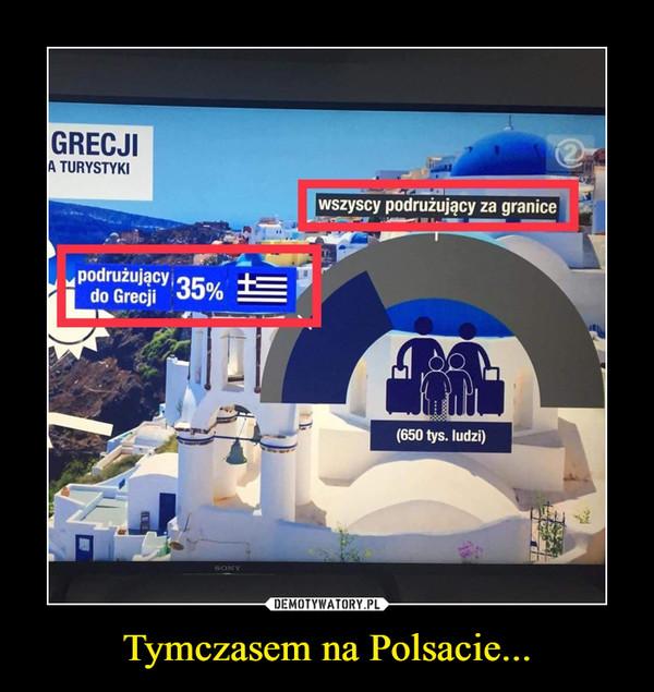Tymczasem na Polsacie... –  wszyscy podrużujący za granicępodrużujący do Grecji