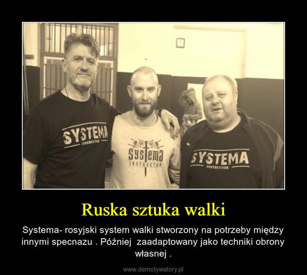 Ruska sztuka walki – Systema- rosyjski system walki stworzony na potrzeby między innymi specnazu . Później  zaadaptowany jako techniki obrony własnej .
