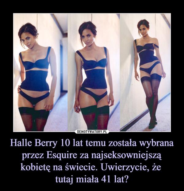 Halle Berry 10 lat temu została wybrana przez Esquire za najseksowniejszą kobietę na świecie. Uwierzycie, że tutaj miała 41 lat? –