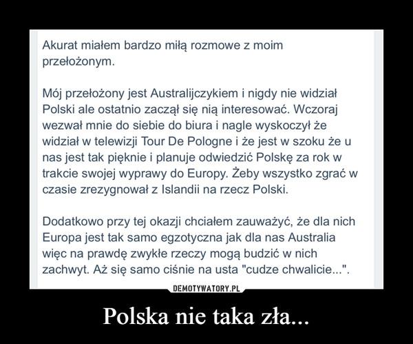 """Polska nie taka zła... –  Akurat miałem bardzo miłą rozmowe z moim przełożonym. Mój przełożony jest Australijczykiem i nigdy nie widział Polski ale ostatnio zaczął się nią interesować. Wczoraj wezwał mnie do siebie do biura i nagle wyskoczył że widział w telewizji Tour De Pologne i że jest w szoku że u nas jest tak pięknie i planuje odwiedzić Polskę za rok w trakcie swojej wyprawy do Europy. Żeby wszystko zgrać w czasie zrezygnował z Islandii na rzecz Polski. Dodatkowo przy tej okazji chciałem zauważyć, że dla nich Europa jest tak samo egzotyczna jak dla nas Australia więc na prawdę zwykłe rzeczy mogą budzić w nich zachwyt. Aż się samo ciśnie na usta """"cudze chwalicie...""""."""