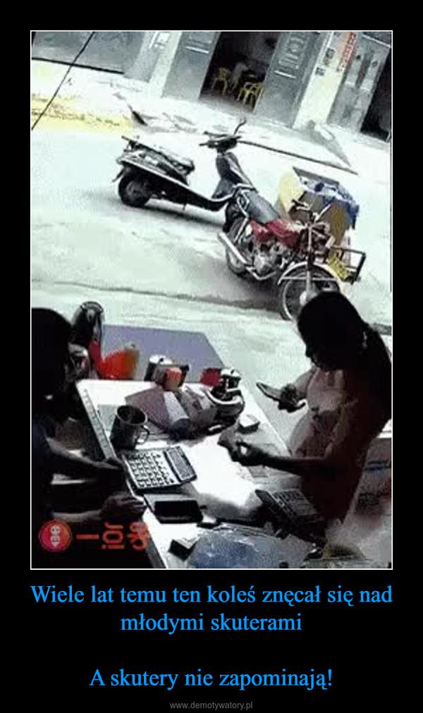 Wiele lat temu ten koleś znęcał się nad młodymi skuteramiA skutery nie zapominają! –