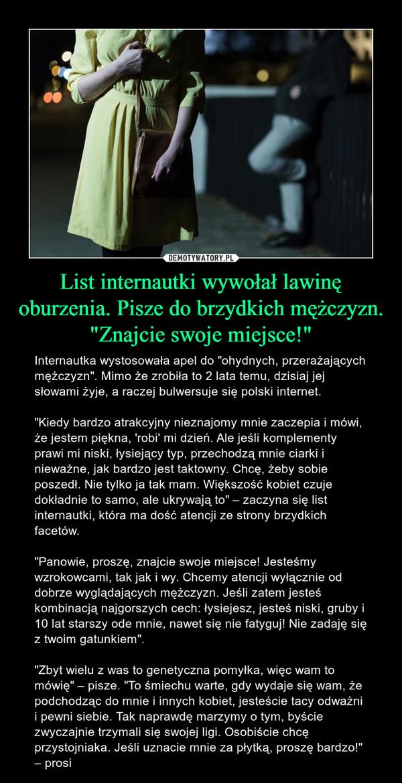 """List internautki wywołał lawinę oburzenia. Pisze do brzydkich mężczyzn. """"Znajcie swoje miejsce!"""" – Internautka wystosowała apel do """"ohydnych, przerażających mężczyzn"""". Mimo że zrobiła to 2 lata temu, dzisiaj jej słowami żyje, a raczej bulwersuje się polski internet.""""Kiedy bardzo atrakcyjny nieznajomy mnie zaczepia i mówi, że jestem piękna, 'robi' mi dzień. Ale jeśli komplementy prawi mi niski, łysiejący typ, przechodzą mnie ciarki i nieważne, jak bardzo jest taktowny. Chcę, żeby sobie poszedł. Nie tylko ja tak mam. Większość kobiet czuje dokładnie to samo, ale ukrywają to"""" – zaczyna się list internautki, która ma dość atencji ze strony brzydkich facetów.""""Panowie, proszę, znajcie swoje miejsce! Jesteśmy wzrokowcami, tak jak i wy. Chcemy atencji wyłącznie od dobrze wyglądających mężczyzn. Jeśli zatem jesteś kombinacją najgorszych cech: łysiejesz, jesteś niski, gruby i 10 lat starszy ode mnie, nawet się nie fatyguj! Nie zadaję się z twoim gatunkiem"""".""""Zbyt wielu z was to genetyczna pomyłka, więc wam to mówię"""" – pisze. """"To śmiechu warte, gdy wydaje się wam, że podchodząc do mnie i innych kobiet, jesteście tacy odważni i pewni siebie. Tak naprawdę marzymy o tym, byście zwyczajnie trzymali się swojej ligi. Osobiście chcę przystojniaka. Jeśli uznacie mnie za płytką, proszę bardzo!"""" – prosi"""