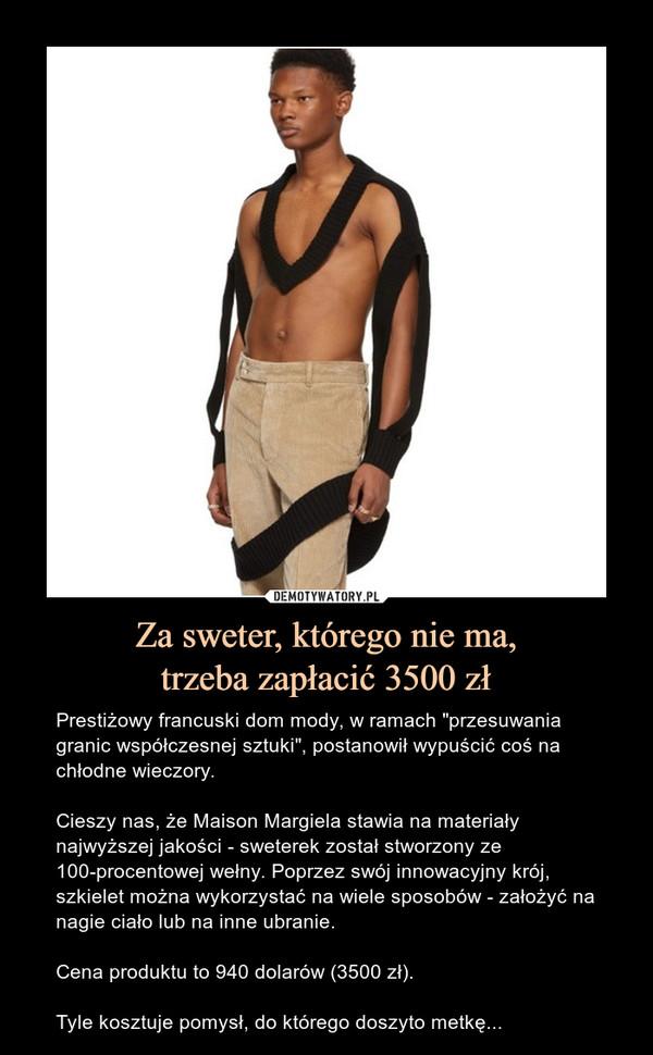 """Za sweter, którego nie ma,trzeba zapłacić 3500 zł – Prestiżowy francuski dom mody, w ramach """"przesuwania granic współczesnej sztuki"""", postanowił wypuścić coś na chłodne wieczory. Cieszy nas, że Maison Margiela stawia na materiały najwyższej jakości - sweterek został stworzony ze 100-procentowej wełny. Poprzez swój innowacyjny krój, szkielet można wykorzystać na wiele sposobów - założyć na nagie ciało lub na inne ubranie.Cena produktu to 940 dolarów (3500 zł).Tyle kosztuje pomysł, do którego doszyto metkę..."""