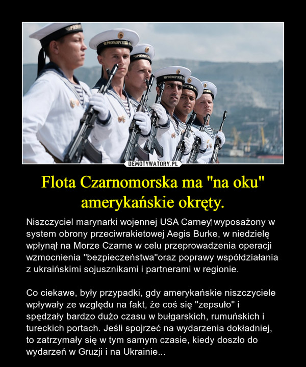 """Flota Czarnomorska ma ''na oku"""" amerykańskie okręty. – Niszczyciel marynarki wojennej USA Carney wyposażony w system obrony przeciwrakietowej Aegis Burke, w niedzielę wpłynął na Morze Czarne w celu przeprowadzenia operacji wzmocnienia ''bezpieczeństwa''oraz poprawy współdziałania z ukraińskimi sojusznikami i partnerami w regionie.Co ciekawe, były przypadki, gdy amerykańskie niszczyciele wpływały ze względu na fakt, że coś się ''zepsuło'' i spędzały bardzo dużo czasu w bułgarskich, rumuńskich i tureckich portach. Jeśli spojrzeć na wydarzenia dokładniej, to zatrzymały się w tym samym czasie, kiedy doszło do wydarzeń w Gruzji i na Ukrainie..."""