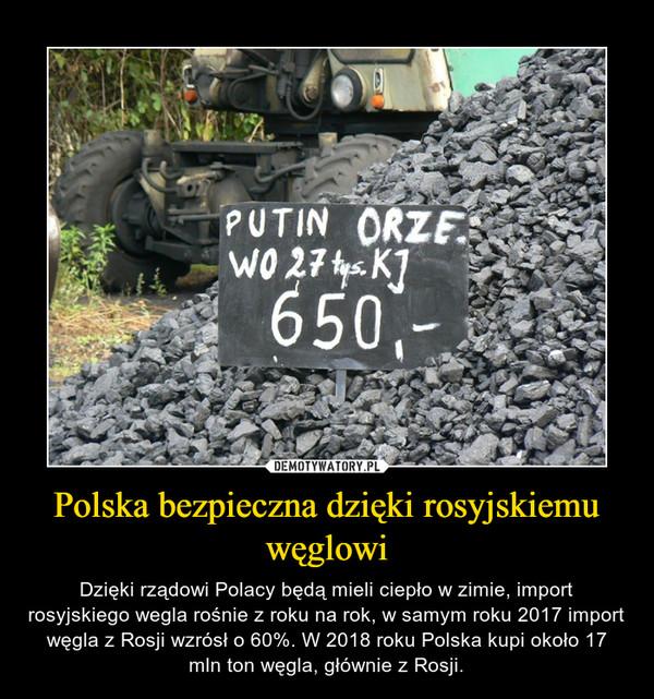 Polska bezpieczna dzięki rosyjskiemu węglowi – Dzięki rządowi Polacy będą mieli ciepło w zimie, import rosyjskiego wegla rośnie z roku na rok, w samym roku 2017 import węgla z Rosji wzrósł o 60%. W 2018 roku Polska kupi około 17 mln ton węgla, głównie z Rosji.