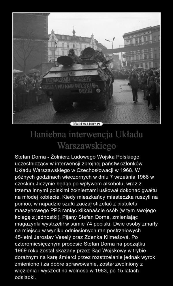 Haniebna interwencja Układu Warszawskiego – Stefan Dorna - Żołnierz Ludowego Wojska Polskiego uczestniczący w interwencji zbrojnej państw członków Układu Warszawskiego w Czechosłowacji w 1968. W późnych godzinach wieczornych w dniu 7 września 1968 w czeskim Jiczynie będąc po wpływem alkoholu, wraz z trzema innymi polskimi żołnierzami usiłował dokonać gwałtu na młodej kobiecie. Kiedy mieszkańcy miasteczka ruszyli na pomoc, w napadzie szału zaczął strzelać z pistoletu maszynowego PPS raniąc kilkanaście osób (w tym swojego kolegę z jednostki). Pijany Stefan Dorna, zmieniając magazynki wystrzelił w sumie 74 pociski. Dwie osoby zmarły na miejscu w wyniku odniesionych ran postrzałowych 45-letni Jaroslav Veselý oraz Zdenka Klimešová. Po czteromiesięcznym procesie Stefan Dorna na początku 1969 roku został skazany przez Sąd Wojskowy w trybie doraźnym na karę śmierci przez rozstrzelanie jednak wyrok zmieniono i za dobre sprawowanie, został zwolniony z więzienia i wyszedł na wolność w 1983, po 15 latach odsiadki.