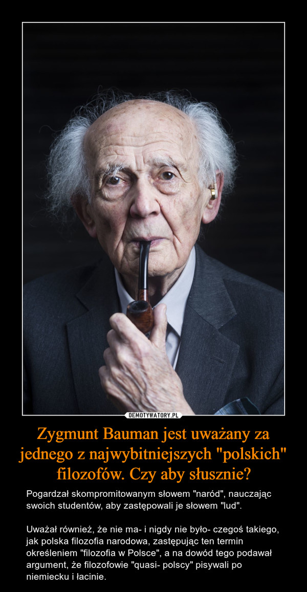 """Zygmunt Bauman jest uważany za jednego z najwybitniejszych """"polskich"""" filozofów. Czy aby słusznie? – Pogardzał skompromitowanym słowem """"naród"""", nauczając swoich studentów, aby zastępowali je słowem """"lud"""". Uważał również, że nie ma- i nigdy nie było- czegoś takiego, jak polska filozofia narodowa, zastępując ten termin określeniem """"filozofia w Polsce"""", a na dowód tego podawał argument, że filozofowie """"quasi- polscy"""" pisywali po niemiecku i łacinie."""