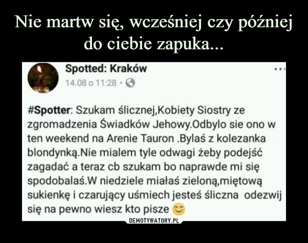 –  Spotted: Kraków 4.08 o 11 28 • #Spotter: Szukam ślicznej,Kobiety Siostry ze zgromadzenia Świadków Jehowy.Odbylo sie ono w ten weekend na Arenie Tauron .Bylas z kolezanka blondynką.Nie mialem tyle odwagi żeby podejść zagadać a teraz cb szukam bo naprawde mi się spodobalas.W niedziele miałaś zieloną,miętową sukienkę i czarujący uśmiech jesteś śliczna odezwij się na pewno wiesz kto pisze