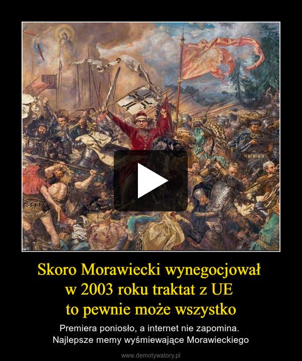 Skoro Morawiecki wynegocjował w 2003 roku traktat z UE to pewnie może wszystko – Premiera poniosło, a internet nie zapomina. Najlepsze memy wyśmiewające Morawieckiego