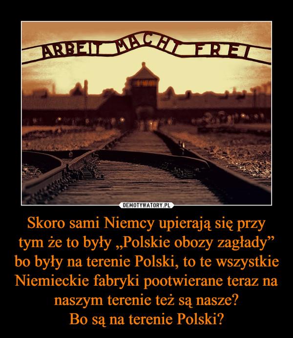 """Skoro sami Niemcy upierają się przy tym że to były """"Polskie obozy zagłady"""" bo były na terenie Polski, to te wszystkie Niemieckie fabryki pootwierane teraz na naszym terenie też są nasze?Bo są na terenie Polski? –"""