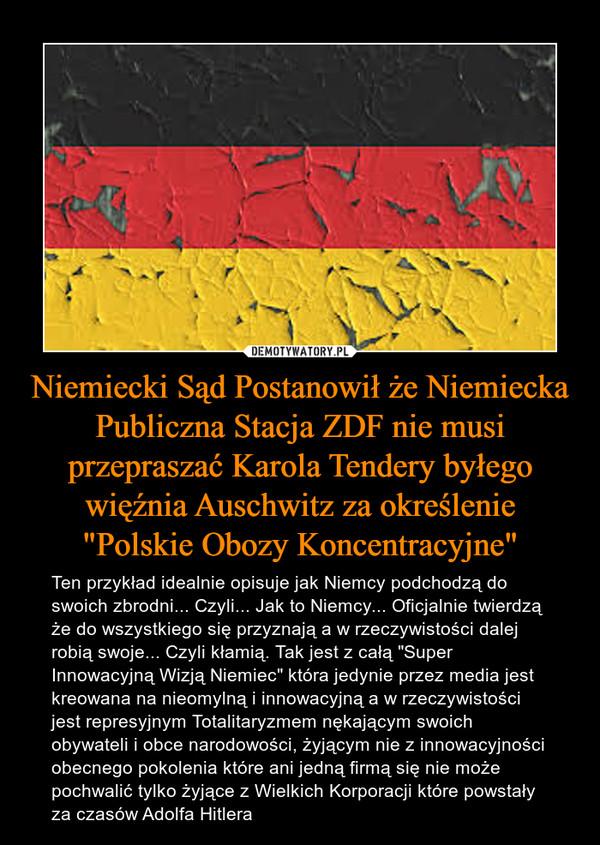 """Niemiecki Sąd Postanowił że Niemiecka Publiczna Stacja ZDF nie musi przepraszać Karola Tendery byłego więźnia Auschwitz za określenie """"Polskie Obozy Koncentracyjne"""" – Ten przykład idealnie opisuje jak Niemcy podchodzą do swoich zbrodni... Czyli... Jak to Niemcy... Oficjalnie twierdzą że do wszystkiego się przyznają a w rzeczywistości dalej robią swoje... Czyli kłamią. Tak jest z całą """"Super Innowacyjną Wizją Niemiec"""" która jedynie przez media jest kreowana na nieomylną i innowacyjną a w rzeczywistości jest represyjnym Totalitaryzmem nękającym swoich obywateli i obce narodowości, żyjącym nie z innowacyjności obecnego pokolenia które ani jedną firmą się nie może pochwalić tylko żyjące z Wielkich Korporacji które powstały za czasów Adolfa Hitlera"""