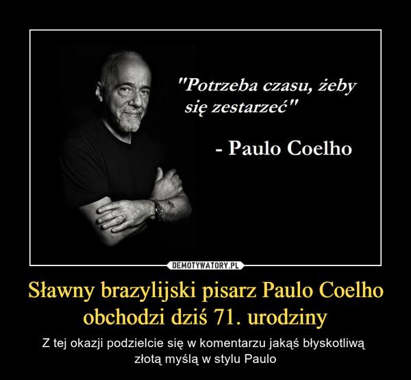 """Sławny brazylijski pisarz Paulo Coelho obchodzi dziś 71. urodziny – Z tej okazji podzielcie się w komentarzu jakąś błyskotliwą złotą myślą w stylu Paulo """"Potrzeba czasu, żeby   się zestarzeć""""- Paulo Coelho"""