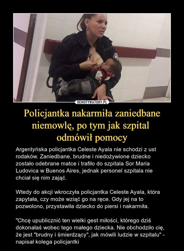 """Policjantka nakarmiła zaniedbane niemowlę, po tym jak szpital odmówił pomocy – Argentyńska policjantka Celeste Ayala nie schodzi z ust rodaków. Zaniedbane, brudne i niedożywione dziecko zostało odebrane matce i trafiło do szpitala Sor Maria Ludovica w Buenos Aires, jednak personel szpitala nie chciał się nim zająć.Wtedy do akcji wkroczyła policjantka Celeste Ayala, która zapytała, czy może wziąć go na ręce. Gdy jej na to pozwolono, przystawiła dziecko do piersi i nakarmiła.""""Chcę upublicznić ten wielki gest miłości, którego dziś dokonałaś wobec tego małego dziecka. Nie obchodziło cię, że jest """"brudny i śmierdzący"""", jak mówili ludzie w szpitalu"""" - napisał kolega policjantki"""