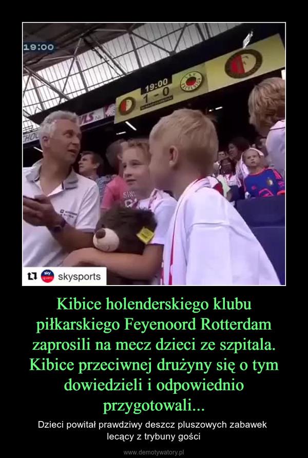 Kibice holenderskiego klubu piłkarskiego Feyenoord Rotterdam zaprosili na mecz dzieci ze szpitala. Kibice przeciwnej drużyny się o tym dowiedzieli i odpowiednio przygotowali... – Dzieci powitał prawdziwy deszcz pluszowych zabawek lecący z trybuny gości
