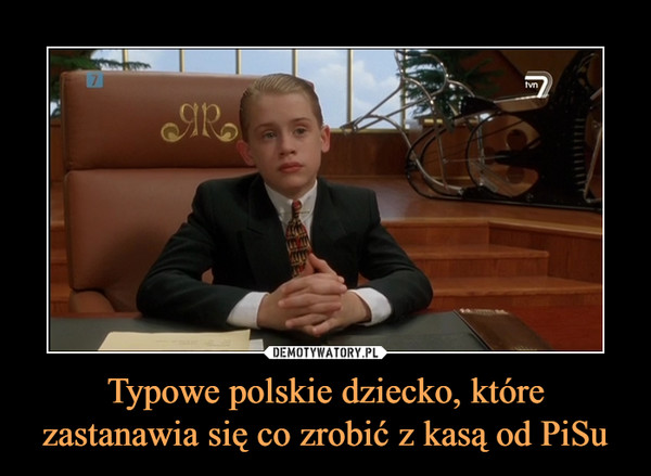 Typowe polskie dziecko, które zastanawia się co zrobić z kasą od PiSu –