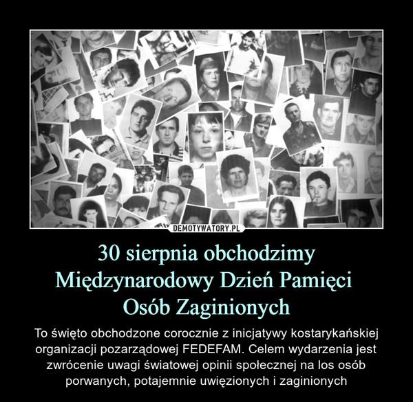 30 sierpnia obchodzimy Międzynarodowy Dzień Pamięci Osób Zaginionych – To święto obchodzone corocznie z inicjatywy kostarykańskiej organizacji pozarządowej FEDEFAM. Celem wydarzenia jest zwrócenie uwagi światowej opinii społecznej na los osób porwanych, potajemnie uwięzionych i zaginionych