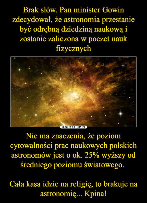 Nie ma znaczenia, że poziom cytowalności prac naukowych polskich astronomów jest o ok. 25% wyższy od średniego poziomu światowego. Cała kasa idzie na religię, to brakuje na astronomię... Kpina! –