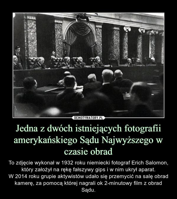 Jedna z dwóch istniejących fotografii amerykańskiego Sądu Najwyższego w czasie obrad – To zdjęcie wykonał w 1932 roku niemiecki fotograf Erich Salomon, który założył na rękę fałszywy gips i w nim ukrył aparat.W 2014 roku grupie aktywistów udało się przemycić na salę obrad kamerę, za pomocą której nagrali ok 2-minutowy film z obrad Sądu.