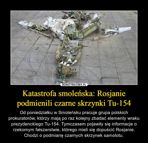 Katastrofa smoleńska: Rosjanie podmienili czarne skrzynki Tu-154 – Od poniedziałku w Smoleńsku pracuje grupa polskich prokuratorów, którzy mają po raz kolejny zbadać elementy wraku prezydenckiego Tu-154. Tymczasem pojawiły się informacje o rzekomym fałszerstwie, którego mieli się dopuścić Rosjanie. Chodzi o podmianę czarnych skrzynek samolotu.