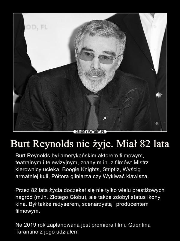 Burt Reynolds nie żyje. Miał 82 lata – Burt Reynolds był amerykańskim aktorem filmowym, teatralnym i telewizyjnym, znany m.in. z filmów: Mistrz kierownicy ucieka, Boogie Knights, Striptiz, Wyścig armatniej kuli, Półtora gliniarza czy Wykiwać klawisza.Przez 82 lata życia doczekał się nie tylko wielu prestiżowych nagród (m.in. Złotego Globu), ale także zdobył status ikony kina. Był także reżyserem, scenarzystą i producentem filmowym.Na 2019 rok zaplanowana jest premiera filmu Quentina Tarantino z jego udziałem