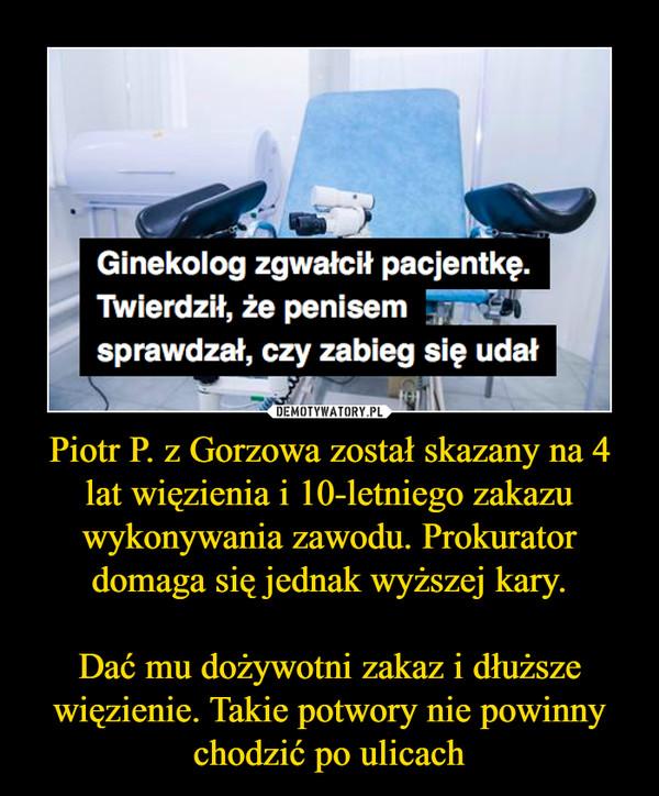 Piotr P. z Gorzowa został skazany na 4 lat więzienia i 10-letniego zakazu wykonywania zawodu. Prokurator domaga się jednak wyższej kary.Dać mu dożywotni zakaz i dłuższe więzienie. Takie potwory nie powinny chodzić po ulicach –