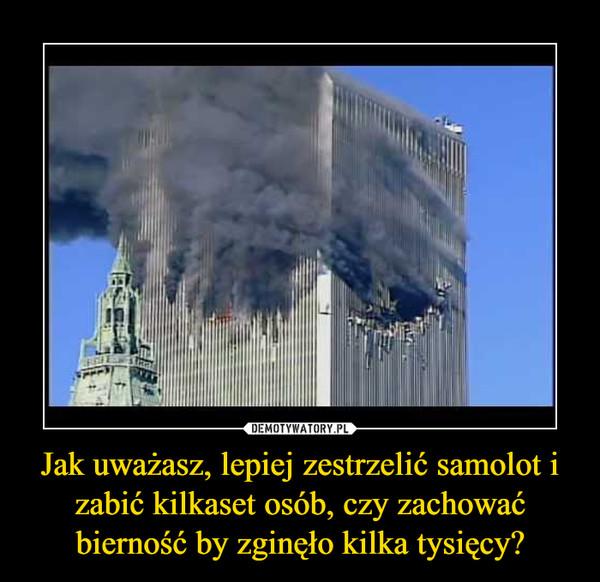 Jak uważasz, lepiej zestrzelić samolot i zabić kilkaset osób, czy zachować bierność by zginęło kilka tysięcy? –