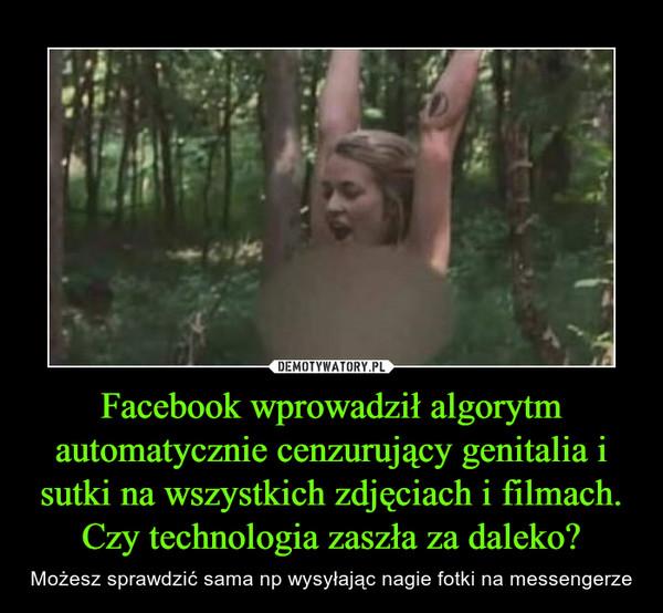 Facebook wprowadził algorytm automatycznie cenzurujący genitalia i sutki na wszystkich zdjęciach i filmach. Czy technologia zaszła za daleko? – Możesz sprawdzić sama np wysyłając nagie fotki na messengerze
