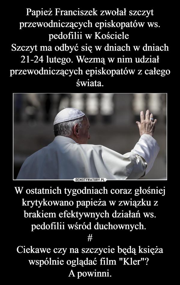 """W ostatnich tygodniach coraz głośniej krytykowano papieża w związku z brakiem efektywnych działań ws. pedofilii wśród duchownych. #Ciekawe czy na szczycie będą księża wspólnie oglądać film """"Kler""""? A powinni. –"""