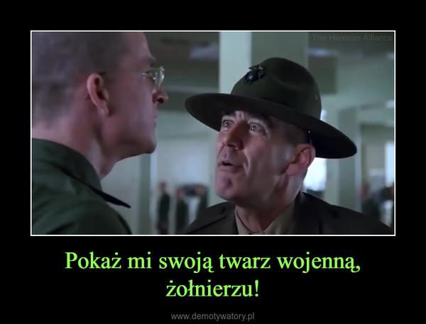 Pokaż mi swoją twarz wojenną, żołnierzu! –