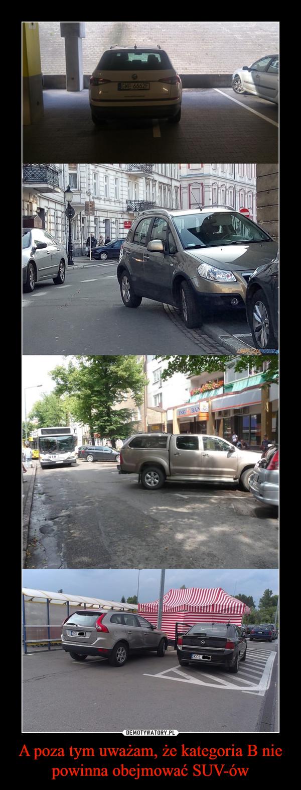 A poza tym uważam, że kategoria B nie powinna obejmować SUV-ów –