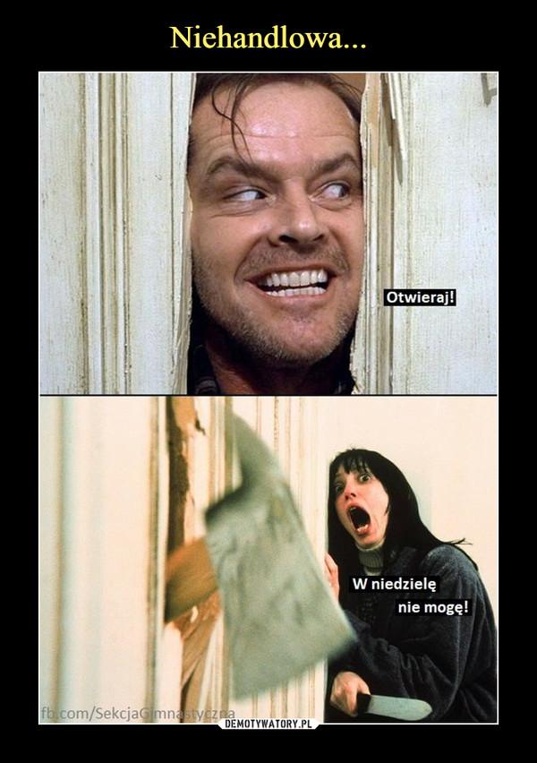 –  Otwieraj!W niedzielę nie mogę!