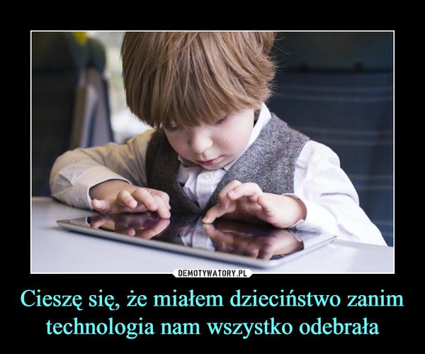 Cieszę się, że miałem dzieciństwo zanim technologia nam wszystko odebrała –