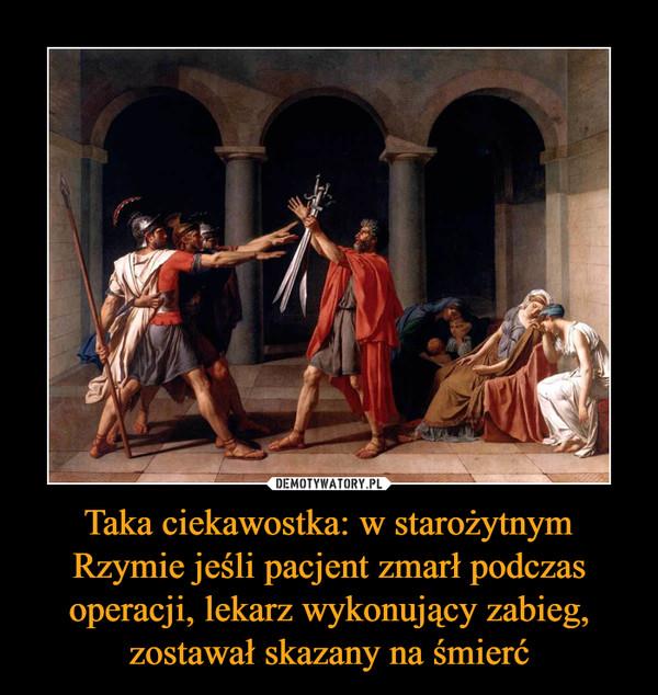 Taka ciekawostka: w starożytnym Rzymie jeśli pacjent zmarł podczas operacji, lekarz wykonujący zabieg, zostawał skazany na śmierć –