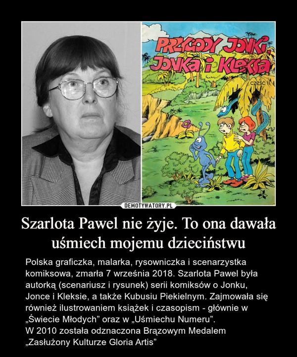 """Szarlota Pawel nie żyje. To ona dawała uśmiech mojemu dzieciństwu – Polska graficzka, malarka, rysowniczka i scenarzystka komiksowa, zmarła 7 września 2018. Szarlota Pawel była autorką (scenariusz i rysunek) serii komiksów o Jonku, Jonce i Kleksie, a także Kubusiu Piekielnym. Zajmowała się również ilustrowaniem książek i czasopism - głównie w """"Świecie Młodych"""" oraz w """"Uśmiechu Numeru"""".W 2010 została odznaczona Brązowym Medalem """"Zasłużony Kulturze Gloria Artis"""""""