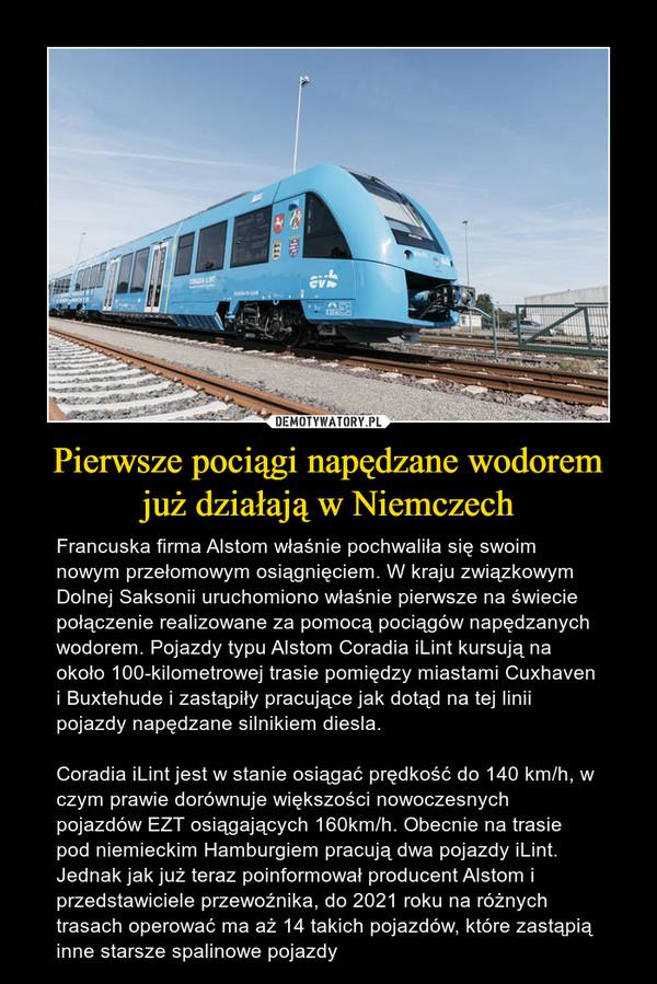 Pierwsze pociągi napędzane wodorem już działają w Niemczech – Francuska firma Alstom właśnie pochwaliła się swoim nowym przełomowym osiągnięciem. W kraju związkowym Dolnej Saksonii uruchomiono właśnie pierwsze na świecie połączenie realizowane za pomocą pociągów napędzanych wodorem. Pojazdy typu Alstom Coradia iLint kursują na około 100-kilometrowej trasie pomiędzy miastami Cuxhaven i Buxtehude i zastąpiły pracujące jak dotąd na tej linii pojazdy napędzane silnikiem diesla.Coradia iLint jest w stanie osiągać prędkość do 140 km/h, w czym prawie dorównuje większości nowoczesnych pojazdów EZT osiągających 160km/h. Obecnie na trasie pod niemieckim Hamburgiem pracują dwa pojazdy iLint. Jednak jak już teraz poinformował producent Alstom i przedstawiciele przewoźnika, do 2021 roku na różnych trasach operować ma aż 14 takich pojazdów, które zastąpią inne starsze spalinowe pojazdy