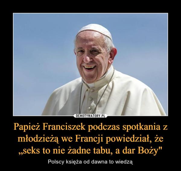 """Papież Franciszek podczas spotkania z młodzieżą we Francji powiedział, że """"seks to nie żadne tabu, a dar Boży"""" – Polscy księża od dawna to wiedzą"""