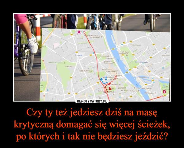 Czy ty też jedziesz dziś na masę krytyczną domagać się więcej ścieżek, po których i tak nie będziesz jeździć? –