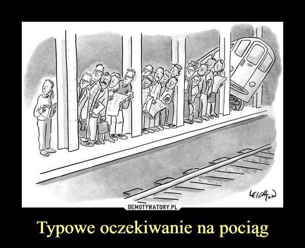 Typowe oczekiwanie na pociąg –