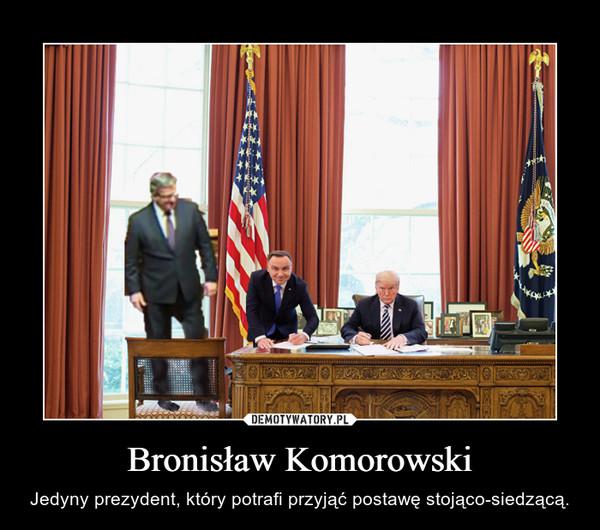 Bronisław Komorowski – Jedyny prezydent, który potrafi przyjąć postawę stojąco-siedzącą.