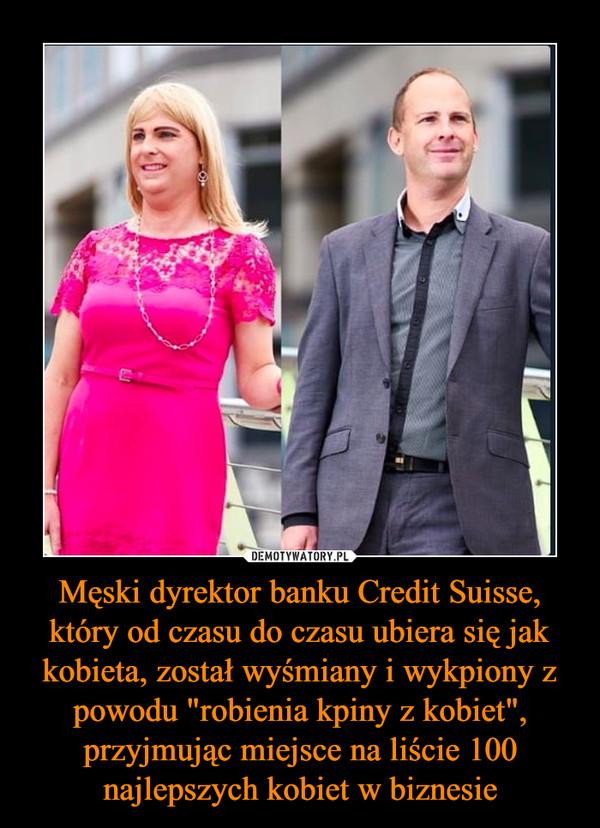 """Męski dyrektor banku Credit Suisse, który od czasu do czasu ubiera się jak kobieta, został wyśmiany i wykpiony z powodu """"robienia kpiny z kobiet"""", przyjmując miejsce na liście 100 najlepszych kobiet w biznesie –"""