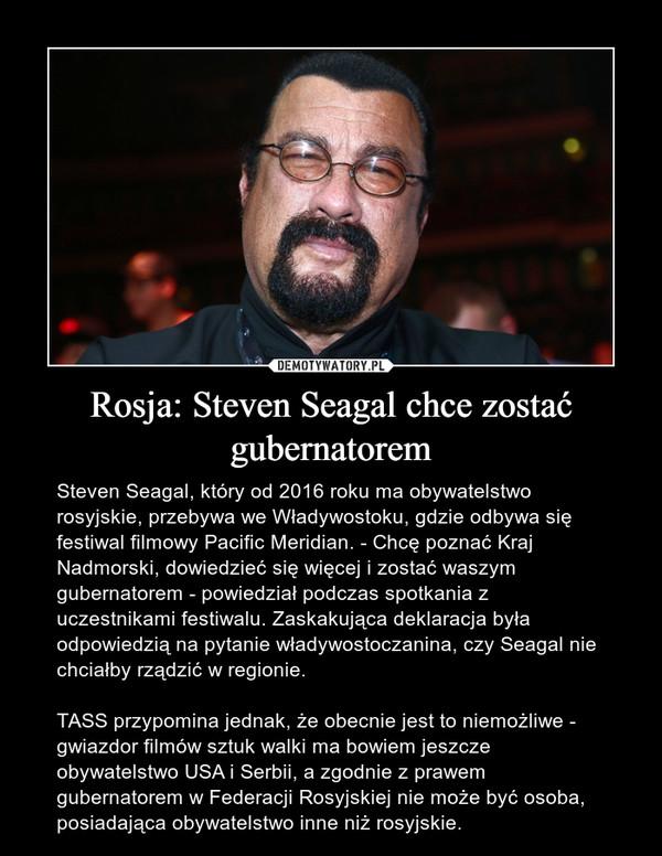 Rosja: Steven Seagal chce zostać gubernatorem – Steven Seagal, który od 2016 roku ma obywatelstwo rosyjskie, przebywa we Władywostoku, gdzie odbywa się festiwal filmowy Pacific Meridian. - Chcę poznać Kraj Nadmorski, dowiedzieć się więcej i zostać waszym gubernatorem - powiedział podczas spotkania z uczestnikami festiwalu. Zaskakująca deklaracja była odpowiedzią na pytanie władywostoczanina, czy Seagal nie chciałby rządzić w regionie.TASS przypomina jednak, że obecnie jest to niemożliwe - gwiazdor filmów sztuk walki ma bowiem jeszcze obywatelstwo USA i Serbii, a zgodnie z prawem gubernatorem w Federacji Rosyjskiej nie może być osoba, posiadająca obywatelstwo inne niż rosyjskie.