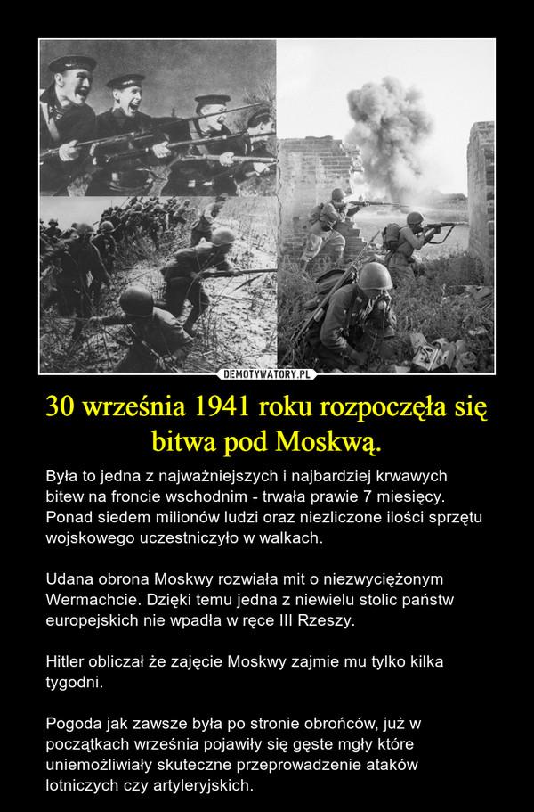 30 września 1941 roku rozpoczęła się bitwa pod Moskwą. – Była to jedna z najważniejszych i najbardziej krwawych bitew na froncie wschodnim - trwała prawie 7 miesięcy. Ponad siedem milionów ludzi oraz niezliczone ilości sprzętu wojskowego uczestniczyło w walkach. Udana obrona Moskwy rozwiała mit o niezwyciężonym Wermachcie. Dzięki temu jedna z niewielu stolic państw europejskich nie wpadła w ręce III Rzeszy. Hitler obliczał że zajęcie Moskwy zajmie mu tylko kilka tygodni.  Pogoda jak zawsze była po stronie obrońców, już w początkach września pojawiły się gęste mgły które uniemożliwiały skuteczne przeprowadzenie ataków lotniczych czy artyleryjskich.