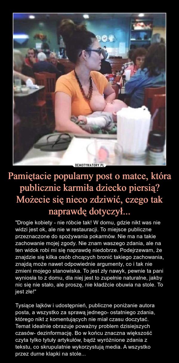 """Pamiętacie popularny post o matce, która publicznie karmiła dziecko piersią? Możecie się nieco zdziwić, czego tak naprawdę dotyczył... – """"Drogie kobiety - nie róbcie tak! W domu, gdzie nikt was nie widzi jest ok, ale nie w restauracji. To miejsce publiczne przeznaczone do spożywania pokarmów. Nie ma na takie zachowanie mojej zgody. Nie znam waszego zdania, ale na ten widok robi mi się naprawdę niedobrze. Podejrzewam, że znajdzie się kilka osób chcących bronić takiego zachowania, znajdą może nawet odpowiednie argumenty, co i tak nie zmieni mojego stanowiska. To jest zły nawyk, pewnie ta pani wyniosła to z domu, dla niej jest to zupełnie naturalne, jakby nic się nie stało, ale proszę, nie kładźcie obuwia na stole. To jest złe!""""Tysiące lajków i udostępnień, publiczne poniżanie autora posta, a wszystko za sprawą jednego- ostatniego zdania, którego nikt z komentujących nie miał czasu doczytać. Temat idealnie obrazuje poważny problem dzisiejszych czasów- dezinformację. Bo w końcu znaczna większość czyta tylko tytuły artykułów, bądź wyróżnione zdania z tekstu, co skrupulatnie wykorzystują media. A wszystko przez durne klapki na stole..."""