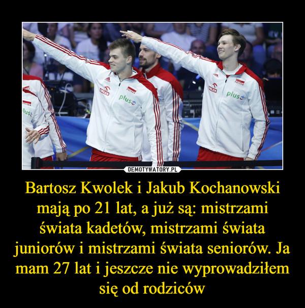 Bartosz Kwolek i Jakub Kochanowski mają po 21 lat, a już są: mistrzami świata kadetów, mistrzami świata juniorów i mistrzami świata seniorów. Ja mam 27 lat i jeszcze nie wyprowadziłem się od rodziców –
