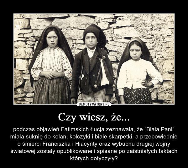 """Czy wiesz, że... – podczas objawień Fatimskich Łucja zeznawała, że """"Biała Pani"""" miała suknię do kolan, kolczyki i białe skarpetki, a przepowiednie o śmierci Franciszka i Hiacynty oraz wybuchu drugiej wojny światowej zostały opublikowane i spisane po zaistniałych faktach których dotyczyły?"""