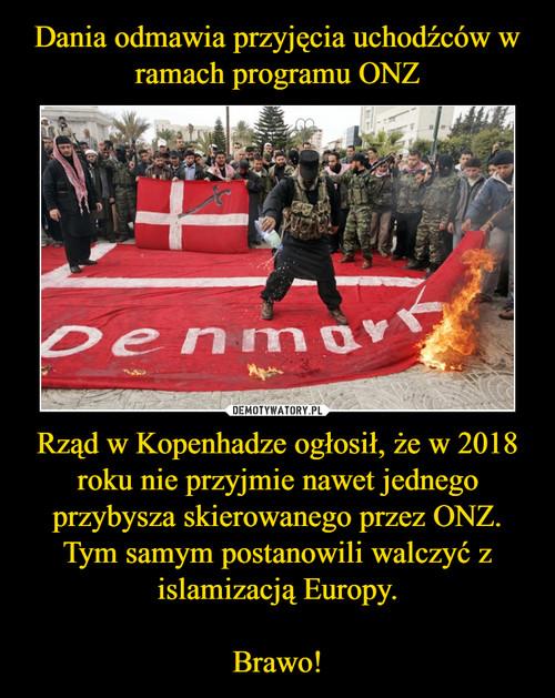 Dania odmawia przyjęcia uchodźców w ramach programu ONZ Rząd w Kopenhadze ogłosił, że w 2018 roku nie przyjmie nawet jednego przybysza skierowanego przez ONZ. Tym samym postanowili walczyć z islamizacją Europy.  Brawo!