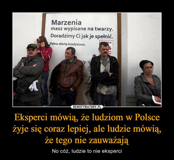 Eksperci mówią, że ludziom w Polsce żyje się coraz lepiej, ale ludzie mówią, że tego nie zauważają – No cóż, ludzie to nie eksperci Marzenia masz wypisane na twarzy. Doradzimy Ci jak je spełnić. Pełna oferta kredytowa.