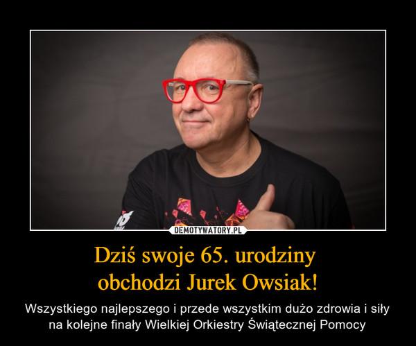 Dziś swoje 65. urodziny obchodzi Jurek Owsiak! – Wszystkiego najlepszego i przede wszystkim dużo zdrowia i siły na kolejne finały Wielkiej Orkiestry Świątecznej Pomocy