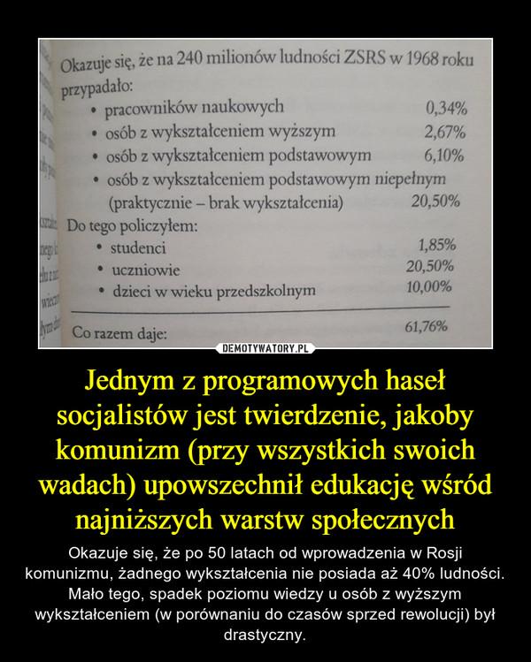 Jednym z programowych haseł socjalistów jest twierdzenie, jakoby komunizm (przy wszystkich swoich wadach) upowszechnił edukację wśród najniższych warstw społecznych – Okazuje się, że po 50 latach od wprowadzenia w Rosji komunizmu, żadnego wykształcenia nie posiada aż 40% ludności. Mało tego, spadek poziomu wiedzy u osób z wyższym wykształceniem (w porównaniu do czasów sprzed rewolucji) był drastyczny.