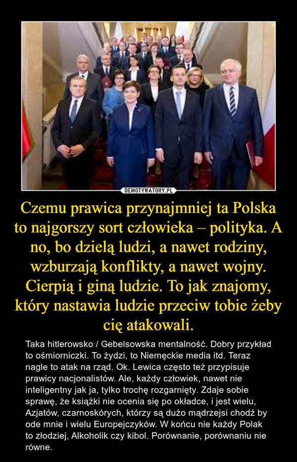 Czemu prawica przynajmniej ta Polska to najgorszy sort człowieka – polityka. A no, bo dzielą ludzi, a nawet rodziny, wzburzają konflikty, a nawet wojny. Cierpią i giną ludzie. To jak znajomy, który nastawia ludzie przeciw tobie żeby cię atakowali. – Taka hitlerowsko / Gebelsowska mentalność. Dobry przykład to ośmiorniczki. To żydzi, to Niemęckie media itd. Teraz nagle to atak na rząd. Ok. Lewica często też przypisuje prawicy nacjonalistów. Ale, każdy człowiek, nawet nie inteligentny jak ja, tylko trochę rozgarnięty. Zdaje sobie sprawę, że książki nie ocenia się po okładce, i jest wielu, Azjatów, czarnoskórych, którzy są dużo mądrzejsi chodź by ode mnie i wielu Europejczyków. W końcu nie każdy Polak to złodziej, Alkoholik czy kibol. Porównanie, porównaniu nie równe.